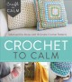 Crochet to calm : stitch and de-stress with 18 simple crochet patterns