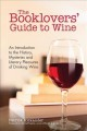The booklovers' guide to wine : an introductory guide to the history, mysteries, and literary pleasures of drinking wine