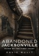 Abandoned Jacksonville : ruins of the first coast
