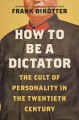 How to be a dictator : the cult of personality in the twentieth century