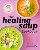 The healing soup cookbook : hearty recipes to boost immunity and restore health