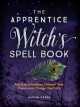 The apprentice witch's spell book : set your intentions, unleach your power, and change your life