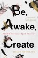 Be, awake, create : mindful practices to spark creativity