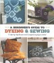 A beginner's guide to dyeing and sewing : 12 step-by-step lessons and 21 projects to get you started