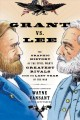 Grant vs. Lee : the graphic history of the Civil war's greatest rivals during the last year of the war