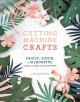 Cutting machine crafts : Cricut, Sizzix, or Silhouette projects to make with 60 SVG files