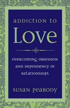 Addiction to love : overcoming obsession and dependency in relationships cover image