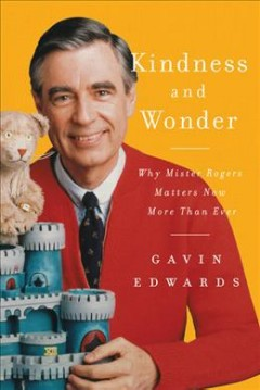 Kindness and wonder : why Mister Rogers matters now more than ever cover image