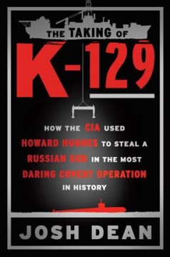 The taking of K-129 : how the CIA used Howard Hughes to steal a Russian sub in the most daring covert operation in history cover image