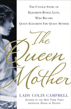 The queen mother : the untold story of Elizabeth Bowes Lyon, who became Queen Elizabeth the queen mother cover image