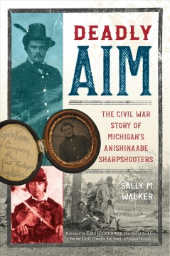 Deadly aim : the Civil War story of Michigan's Anishinaabe sharpshooters cover image