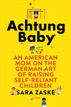 Achtung baby : an American mom on the German art of raising self-reliant children cover image