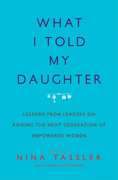 What I told my daughter : lessons from leaders on raising the next generation of empowered women cover image