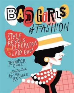 Bad girls of fashion : style rebels from Cleopatra to Lady Gaga cover image