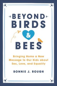 Beyond birds & bees : bringing home a new message  to our kids about sex, love and equality cover image