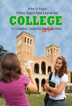 What to expect when your child leaves for college : a complete guide for parents only cover image