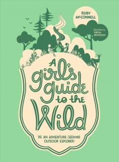 A girl's guide to the wild : be an adventure-seeking outdoor explorer! cover image