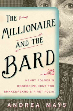 Cover image for The millionaire and the bard : Henry Folger\'s obsessive hunt for Shakespeare\'s first folio by Andrea E. Mays