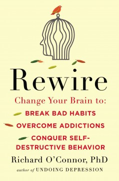 Cover image for Rewire : change your brain to break bad habits, overcome addictions, conquer self-destructive behavior by Richard O\'Connor, PhD