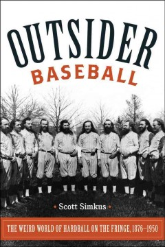 Cover image for Outsider baseball : the weird world of hardball on the fringe, 1876-1950 by Scott Simkus