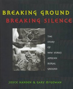 Book jacket for Breaking ground, breaking silence : the story of New York's African burial ground
