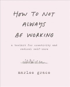 Book jacket for How to Not Always Be Working : A Toolkit for Creativity and Radical Self-Care