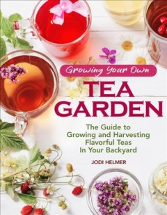 Book jacket for Growing your own tea garden : the guide to growing and harvesting flavorful teas in your backyard
