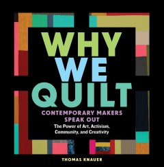 Book jacket for Why we quilt : contemporary makers speak out about the power of art, activism, community, and creativity