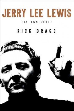 Jerry Lee Lewis: His Own Story, by Rick Bragg