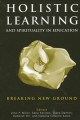 Holistic learning and spirituality in education : breaking new ground / edited by John P. Miller ... [et al.].