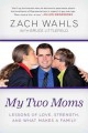 My two moms : lessons of love, strength, and what makes a family / Zach Wahls   with Bruce Littlefield.