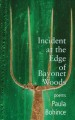 Incident at the edge of Bayonet Woods : poems / Paula Bohince.