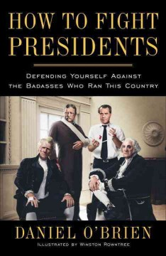 How to Fight Presidents: Defending Yourself Against the Badasses Who Ran This Country, by Daniel O'Brien