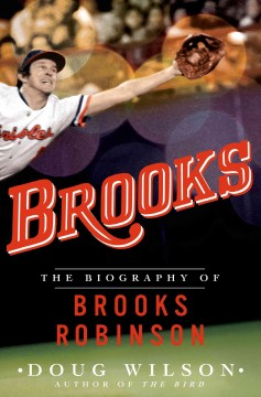 brooks: the biography of brooks robinson, by doug wilson