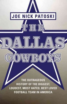 The Dallas Cowboys : the outrageous history of the biggest, loudest, most hated, best loved football team in America, by joe nick patoski