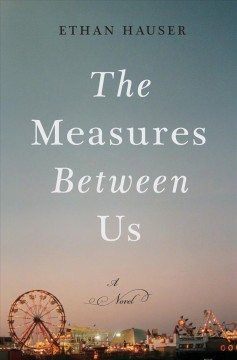 The measures between us : a novel / Ethan Hauser
