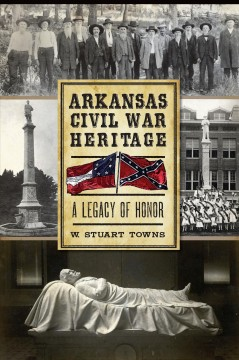 Arkansas Civil War heritage : a legacy of honor / Dr. W. Stuart Towns
