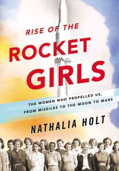 Rise of the rocket girls : the women who propelled us, from missiles to the moon to Mars book cover