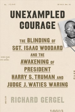 Catalog record for Unexampled courage : the blinding of Sgt. Isaac Woodard and the awakening of President Harry S. Truman and Judge J. Waties Waring