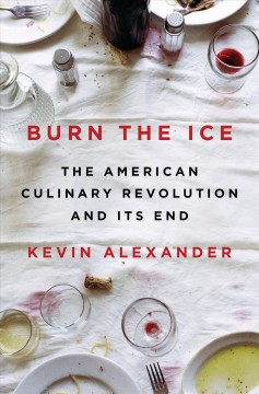 Burn the ice : the American culinary revolution and its end book cover