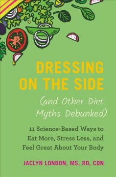 Catalog record for Dressing on the side (and other diet myths debunked) : 11 science-based ways to eat more, stress less, and feel great about your body