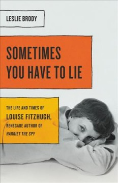 Sometimes you have to lie : the life and times of Louise Fitzhugh, renegade author of Harriet the spy book cover