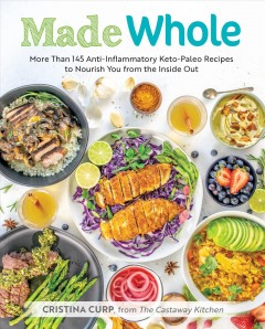 Catalog record for Made whole : more than 145 anti-inflammatory keto-paleo recipes to nourish you from the inside out