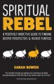 Spiritual rebel : a positively addictive guide to finding deeper perspective & higher purpose