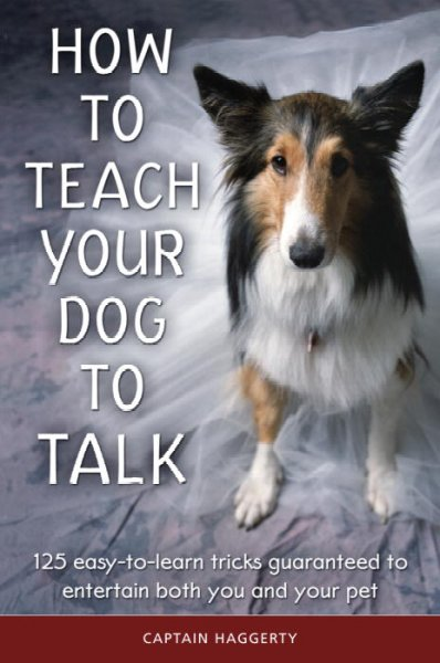 How to teach your dog to talk : 125 easy-to-learn tricks guaranteed to entertain both you and your pet