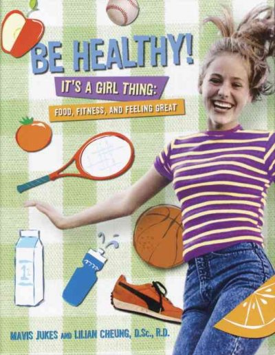 Be healthy! It's a girl thing : food, fitness, and feeling great