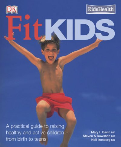 Fit kids : a practical guide to raising active and healthy children -- from birth to teens