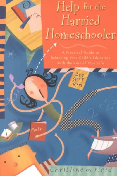Help for the harried homeschooler : a practical guide to balancing your child´s education with the rest of your life
