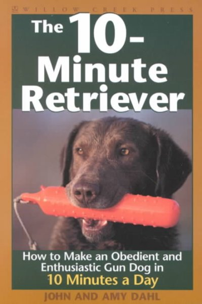 The 10-minute retriever : how to make an obedient and enthusiastic gun dog in 10 minutes a day
