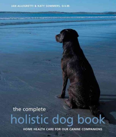 The complete holistic dog book : home health care for our canine companions